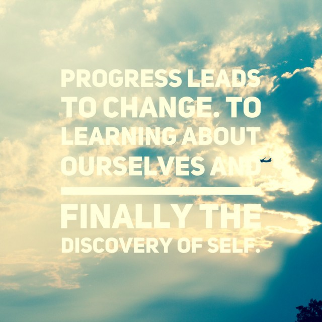 How Progress Leads to Change, To Learning About Ourselves and Finally Discovery of Self.