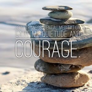 How Transcendental Meditation Gave Me Quietude andCourage.