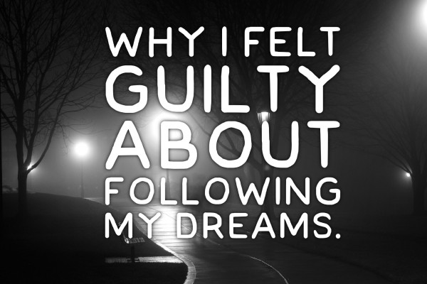 Why I Felt Guilty About Following My Dream.